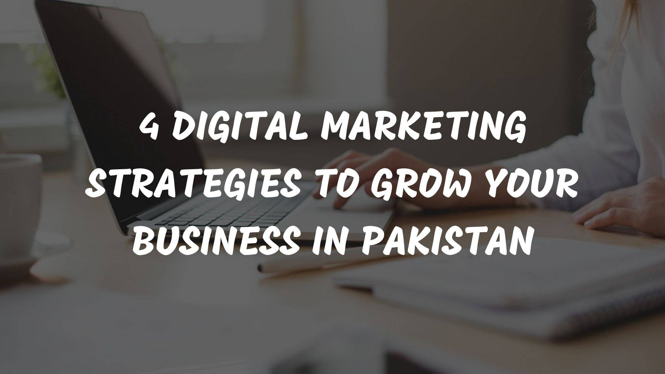 4 Digital Marketing Strategies To Grow Your Business In Pakistan